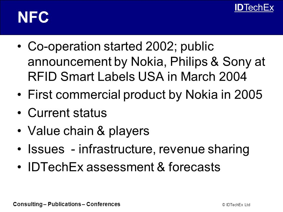 Consulting – Publications – Conferences © IDTechEx Ltd IDTechEx NFC Co-operation started 2002; public announcement by Nokia, Philips & Sony at RFID Smart Labels USA in March 2004 First commercial product by Nokia in 2005 Current status Value chain & players Issues - infrastructure, revenue sharing IDTechEx assessment & forecasts