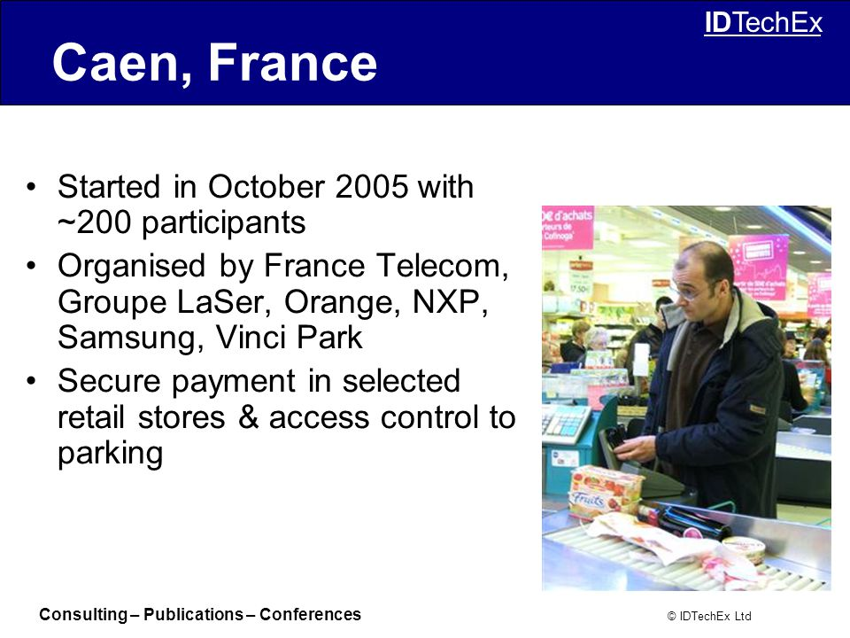 Consulting – Publications – Conferences © IDTechEx Ltd IDTechEx Caen, France Started in October 2005 with ~200 participants Organised by France Telecom, Groupe LaSer, Orange, NXP, Samsung, Vinci Park Secure payment in selected retail stores & access control to parking