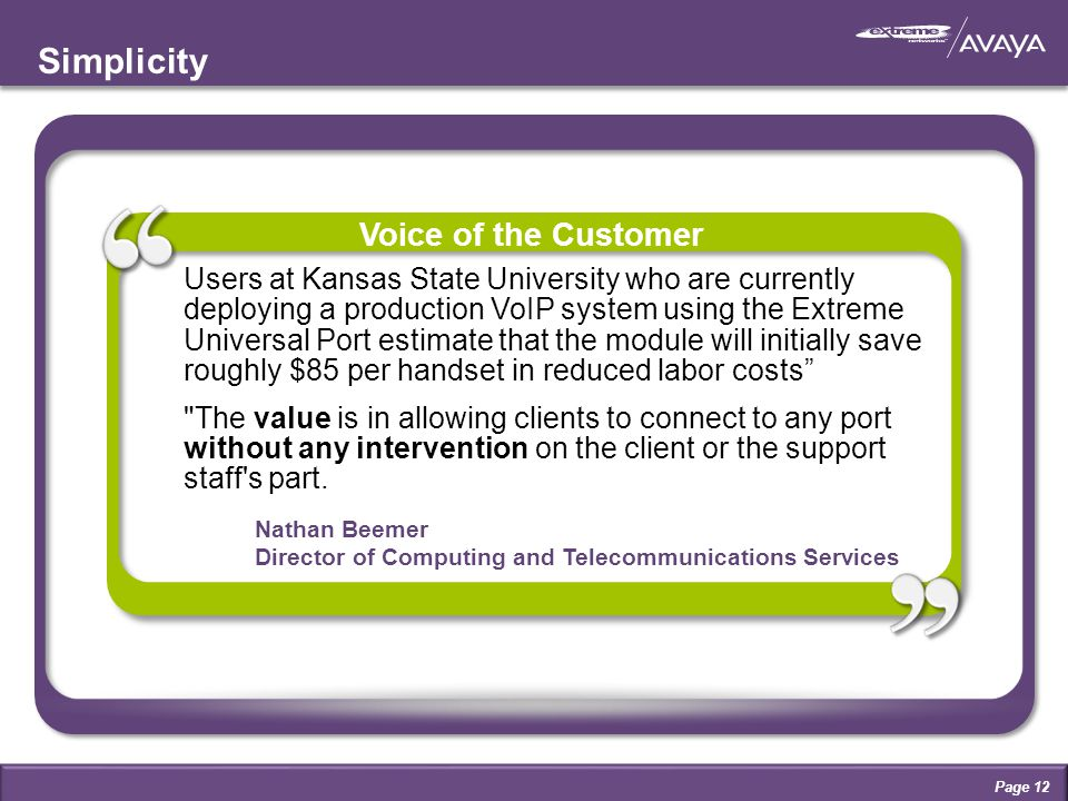 Nathan Beemer Director of Computing and Telecommunications Services Simplicity Users at Kansas State University who are currently deploying a production VoIP system using the Extreme Universal Port estimate that the module will initially save roughly $85 per handset in reduced labor costs The value is in allowing clients to connect to any port without any intervention on the client or the support staff s part.