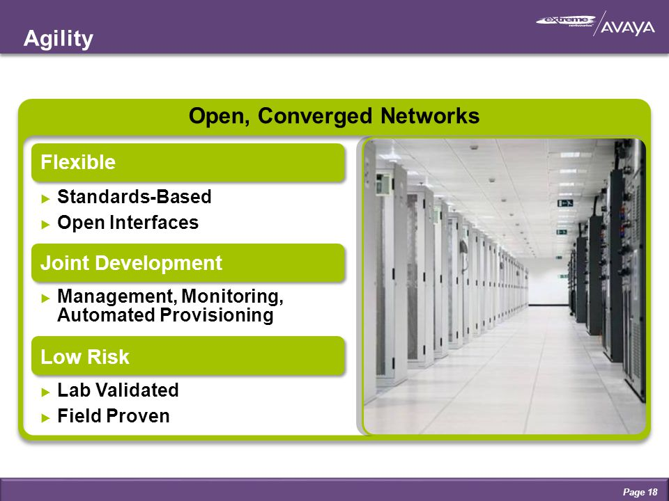 Agility Page 18 Open, Converged Networks Solutions and Architecture that Scale Flexible  Standards-Based  Open Interfaces Joint Development  Management, Monitoring, Automated Provisioning Low Risk  Lab Validated  Field Proven