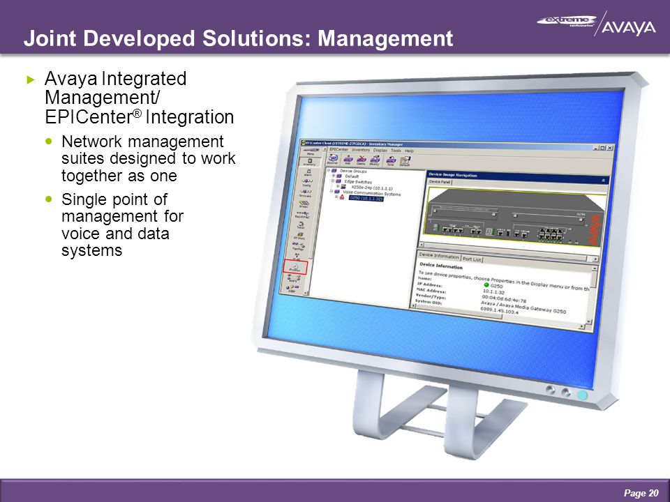 Joint Developed Solutions: Management  Avaya Integrated Management/ EPICenter ® Integration Network management suites designed to work together as one Single point of management for voice and data systems Page 20