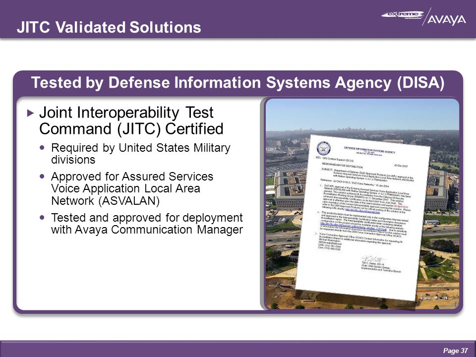 JITC Validated Solutions Tested by Defense Information Systems Agency (DISA)  Joint Interoperability Test Command (JITC) Certified Required by United States Military divisions Approved for Assured Services Voice Application Local Area Network (ASVALAN) Tested and approved for deployment with Avaya Communication Manager Page 37