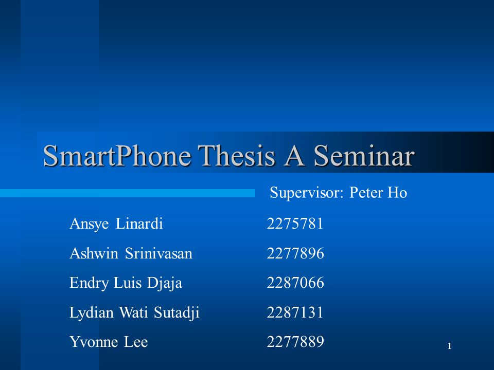 1 SmartPhone Thesis A Seminar Ansye Linardi2275781 Ashwin Srinivasan 2277896 Endry Luis Djaja 2287066 Lydian Wati Sutadji 2287131 Yvonne Lee 2277889 Supervisor: Peter Ho