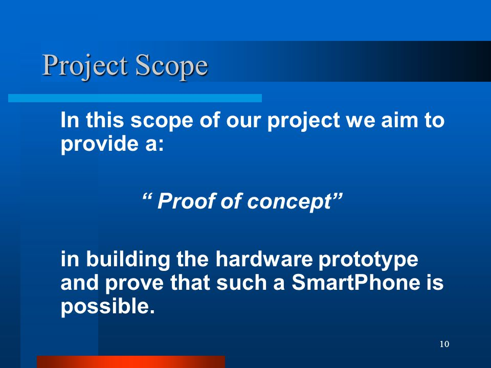 10 Project Scope In this scope of our project we aim to provide a: Proof of concept in building the hardware prototype and prove that such a SmartPhone is possible.
