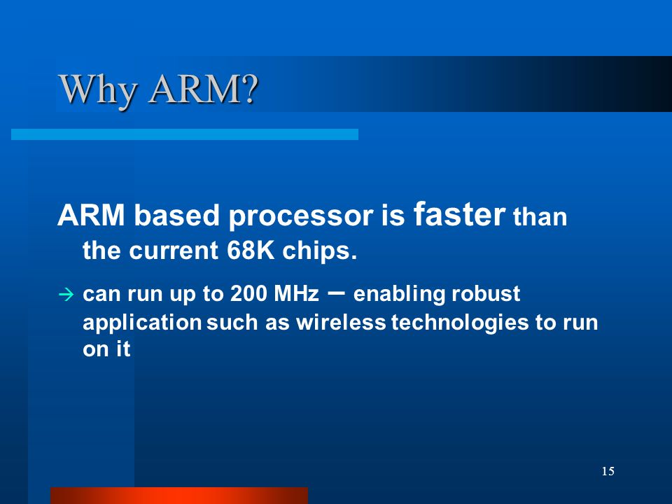 15 Why ARM. ARM based processor is faster than the current 68K chips.