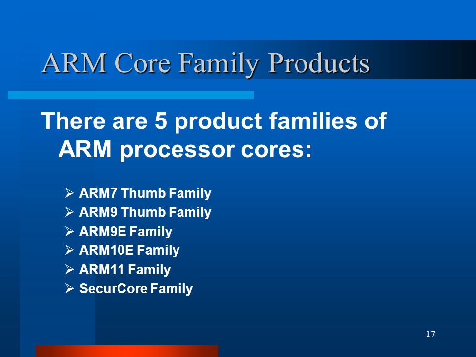17 ARM Core Family Products There are 5 product families of ARM processor cores:  ARM7 Thumb Family  ARM9 Thumb Family  ARM9E Family  ARM10E Family  ARM11 Family  SecurCore Family