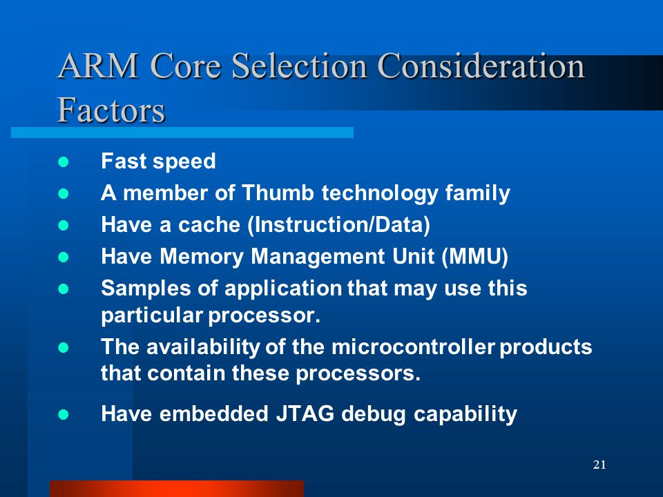 21 ARM Core Selection Consideration Factors Fast speed A member of Thumb technology family Have a cache (Instruction/Data) Have Memory Management Unit (MMU) Samples of application that may use this particular processor.