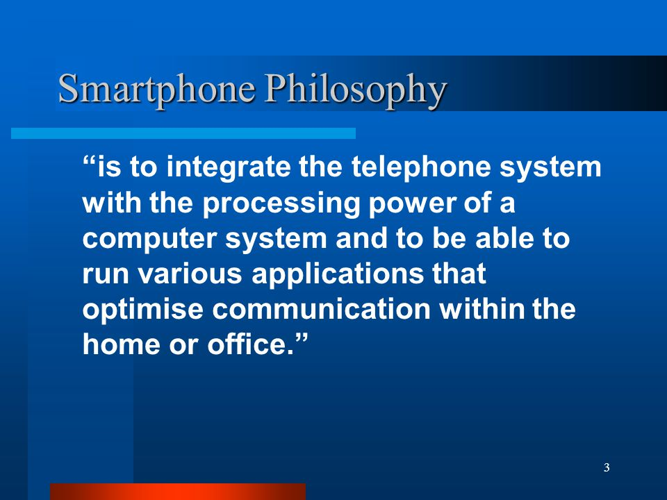 3 Smartphone Philosophy is to integrate the telephone system with the processing power of a computer system and to be able to run various applications that optimise communication within the home or office.