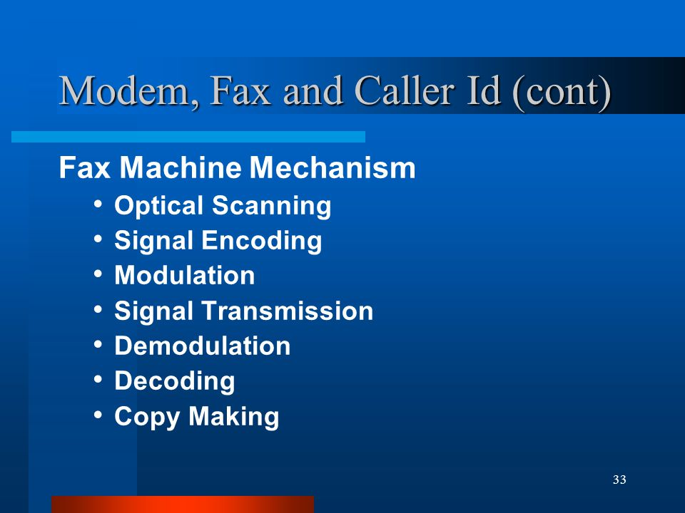 33 Modem, Fax and Caller Id (cont) Fax Machine Mechanism Optical Scanning Signal Encoding Modulation Signal Transmission Demodulation Decoding Copy Making