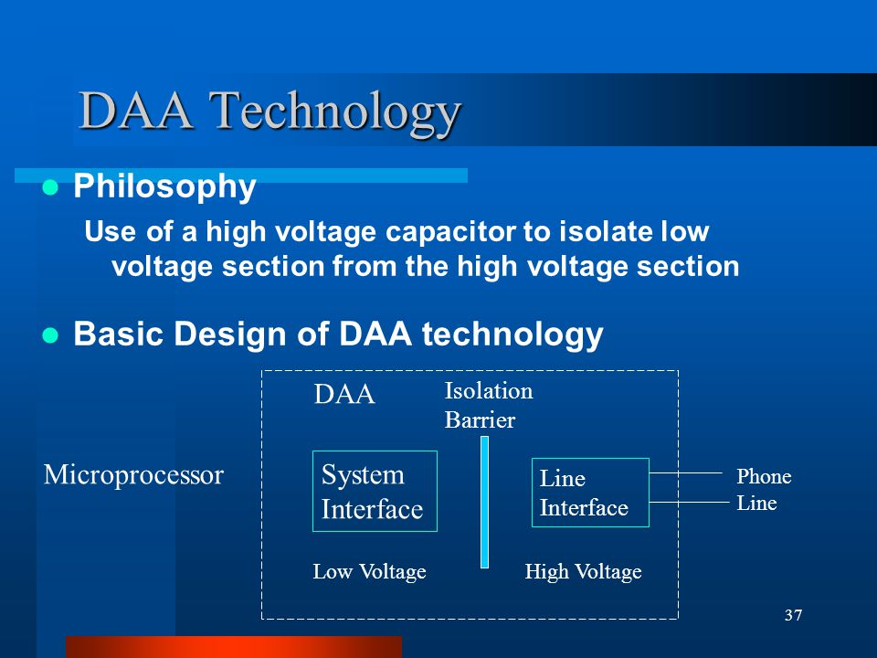 37 DAA Technology Philosophy Use of a high voltage capacitor to isolate low voltage section from the high voltage section Basic Design of DAA technology System Interface Microprocessor Isolation Barrier Line Interface DAA Phone Line High VoltageLow Voltage