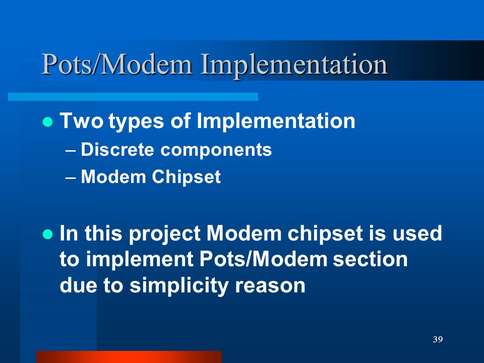 39 Pots/Modem Implementation Two types of Implementation –Discrete components –Modem Chipset In this project Modem chipset is used to implement Pots/Modem section due to simplicity reason