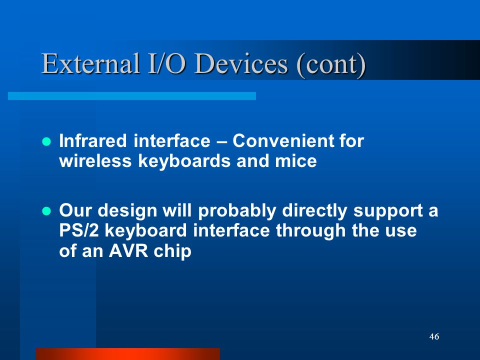 46 External I/O Devices (cont) Infrared interface – Convenient for wireless keyboards and mice Our design will probably directly support a PS/2 keyboard interface through the use of an AVR chip