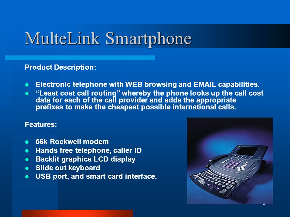 6 MulteLink Smartphone Product Description: Electronic telephone with WEB browsing and EMAIL capabilities.