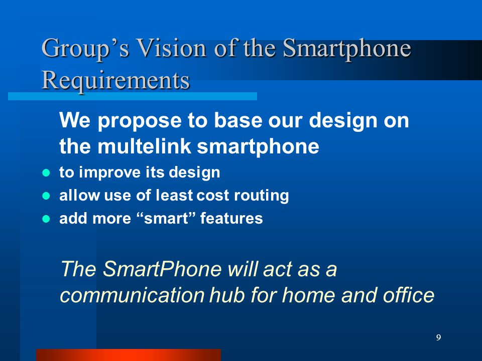 9 Group's Vision of the Smartphone Requirements We propose to base our design on the multelink smartphone to improve its design allow use of least cost routing add more smart features The SmartPhone will act as a communication hub for home and office