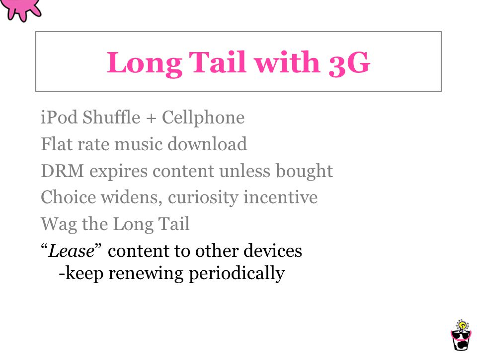 Long Tail with 3G iPod Shuffle + Cellphone Flat rate music download DRM expires content unless bought Choice widens, curiosity incentive Wag the Long Tail Lease content to other devices -keep renewing periodically