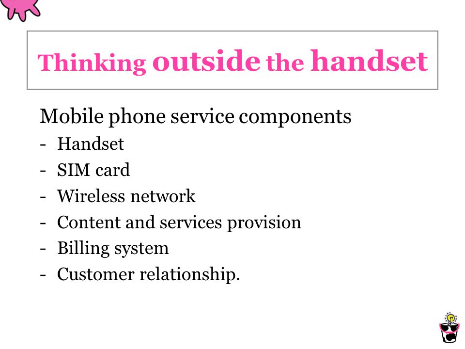 Thinking outside the handset Mobile phone service components -Handset -SIM card -Wireless network -Content and services provision -Billing system -Customer relationship.