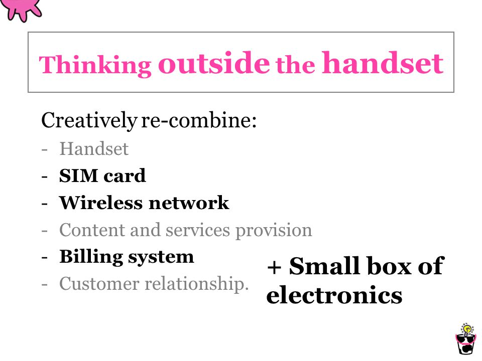 Thinking outside the handset Creatively re-combine: -Handset -SIM card -Wireless network -Content and services provision -Billing system -Customer relationship.