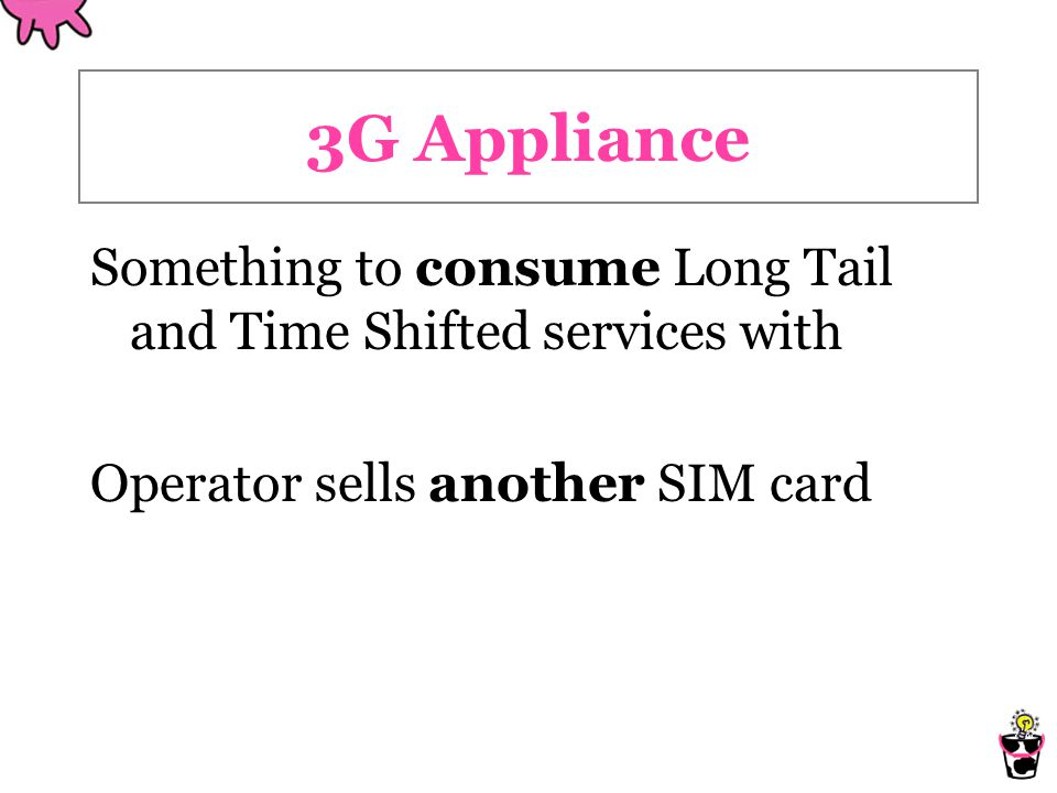 3G Appliance Something to consume Long Tail and Time Shifted services with Operator sells another SIM card
