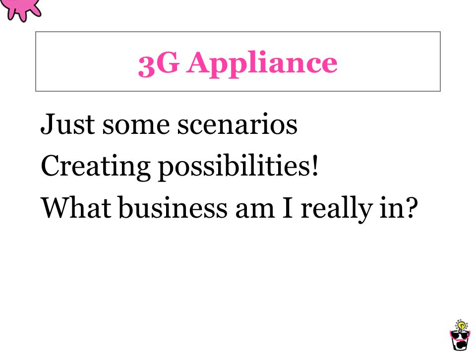 3G Appliance Just some scenarios Creating possibilities! What business am I really in