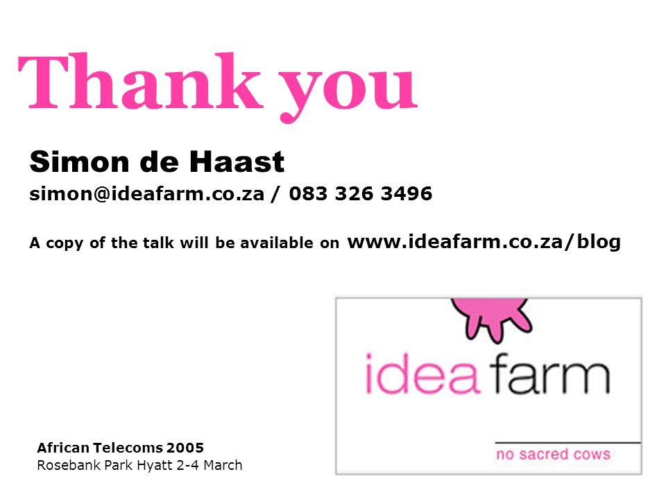 Simon de Haast simon@ideafarm.co.za / 083 326 3496 A copy of the talk will be available on www.ideafarm.co.za/blog African Telecoms 2005 Rosebank Park Hyatt 2-4 March Thank you