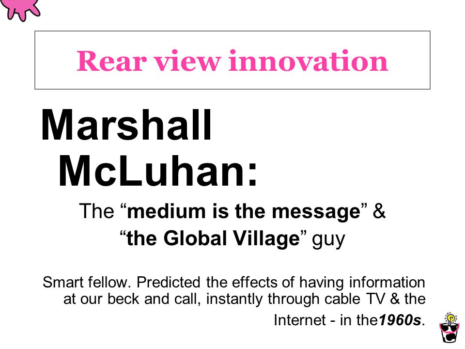 Rear view innovation Marshall McLuhan: The medium is the message & the Global Village guy Smart fellow.