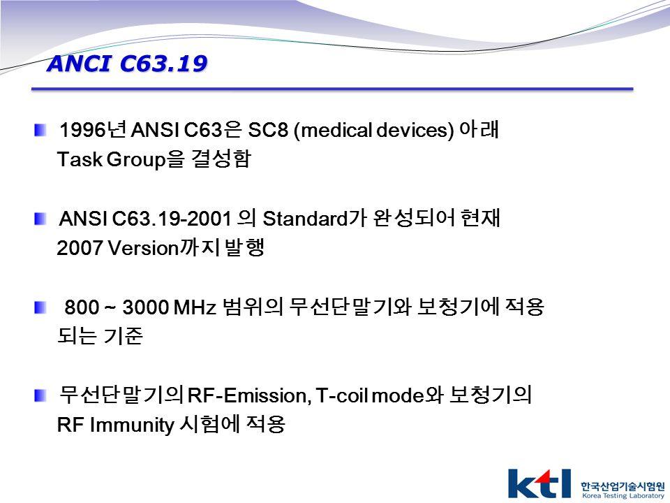 1996 년 ANSI C63 은 SC8 (medical devices) 아래 Task Group 을 결성함 ANSI C63.19-2001 의 Standard 가 완성되어 현재 2007 Version 까지 발행 800 ~ 3000 MHz 범위의 무선단말기와 보청기에 적용