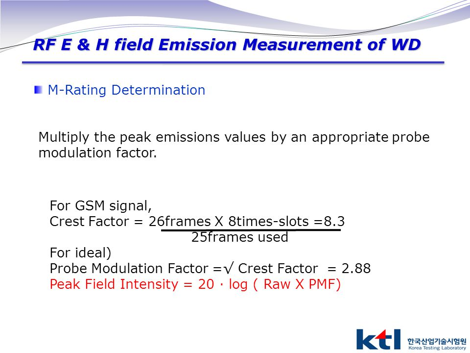 RF E & H field Emission Measurement of WD M-Rating Determination Multiply the peak emissions values by an appropriate probe modulation factor. For GSM