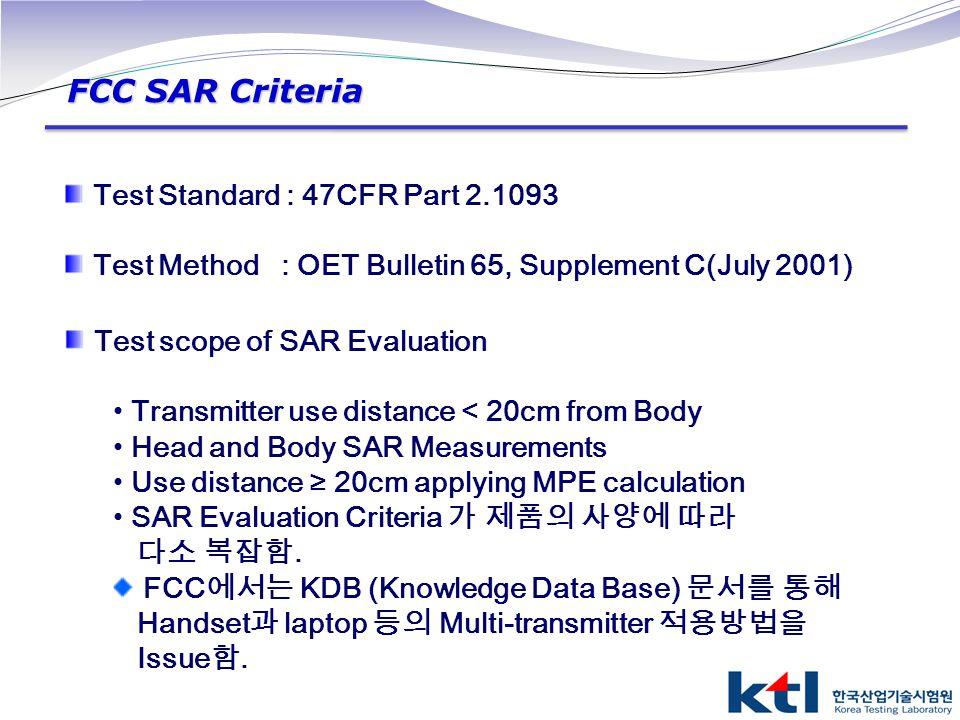 FCC SAR Criteria Test Standard : 47CFR Part 2.1093 Test Method : OET Bulletin 65, Supplement C(July 2001) Test scope of SAR Evaluation Transmitter use
