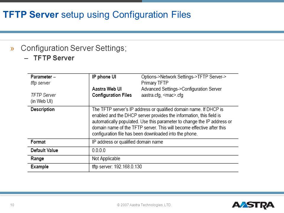 © 2007 Aastra Technologies, LTD.10 TFTP Server setup using Configuration Files »Configuration Server Settings; –TFTP Server