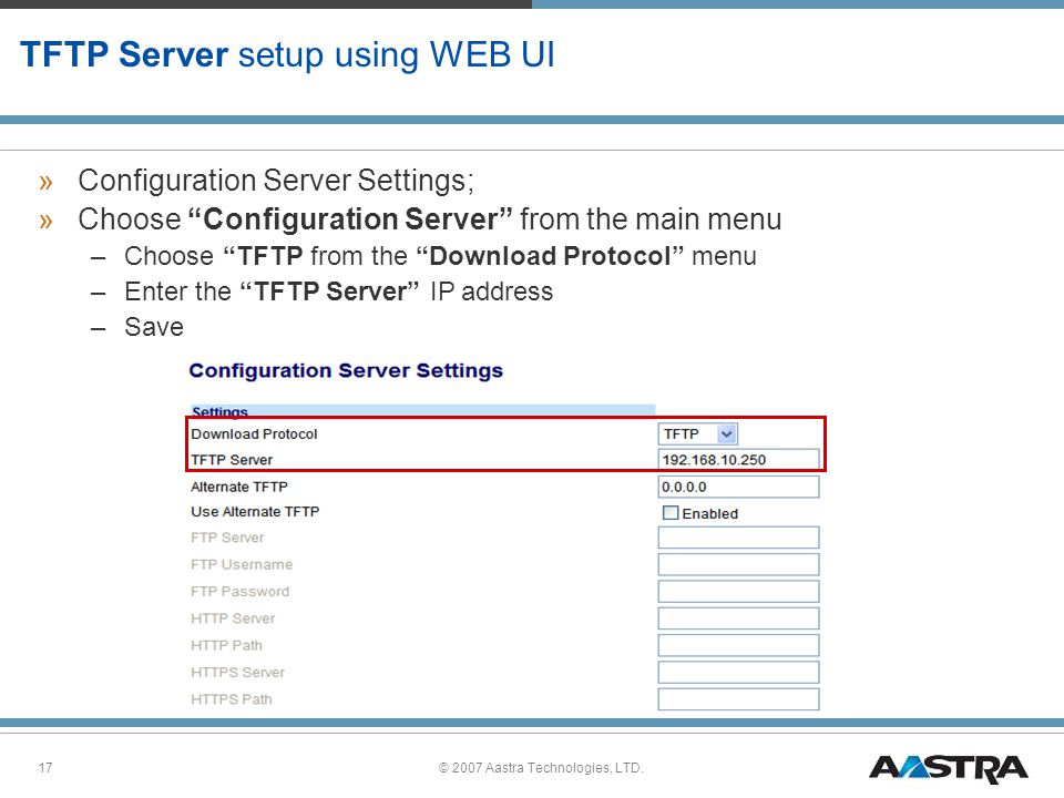 © 2007 Aastra Technologies, LTD.17 TFTP Server setup using WEB UI »Configuration Server Settings; »Choose Configuration Server from the main menu –Choose TFTP from the Download Protocol menu –Enter the TFTP Server IP address –Save
