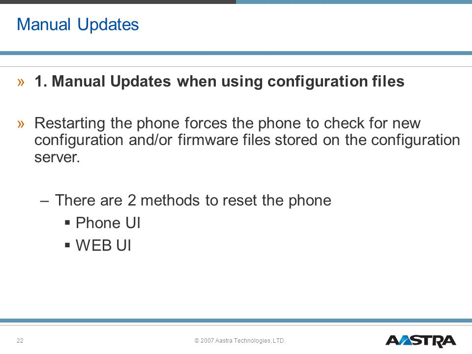 © 2007 Aastra Technologies, LTD.22 Manual Updates »1. Manual Updates when using configuration files »Restarting the phone forces the phone to check fo