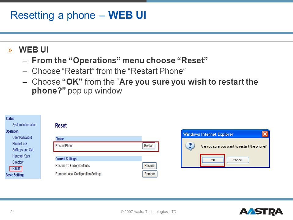 © 2007 Aastra Technologies, LTD.24 Resetting a phone – WEB UI »WEB UI –From the Operations menu choose Reset –Choose Restart from the Restart Phone –Choose OK from the Are you sure you wish to restart the phone? pop up window