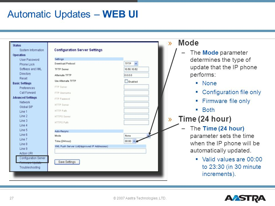 © 2007 Aastra Technologies, LTD.27 Automatic Updates – WEB UI »Mode –The Mode parameter determines the type of update that the IP phone performs:  None  Configuration file only  Firmware file only  Both »Time (24 hour) –The Time (24 hour) parameter sets the time when the IP phone will be automatically updated.