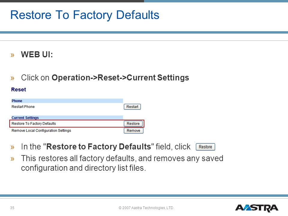 © 2007 Aastra Technologies, LTD.35 Restore To Factory Defaults »WEB UI: »Click on Operation->Reset->Current Settings »In the Restore to Factory Defaults field, click »This restores all factory defaults, and removes any saved configuration and directory list files.