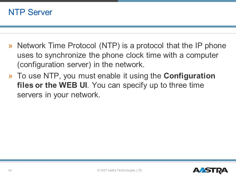 © 2007 Aastra Technologies, LTD.44 NTP Server »Network Time Protocol (NTP) is a protocol that the IP phone uses to synchronize the phone clock time with a computer (configuration server) in the network.