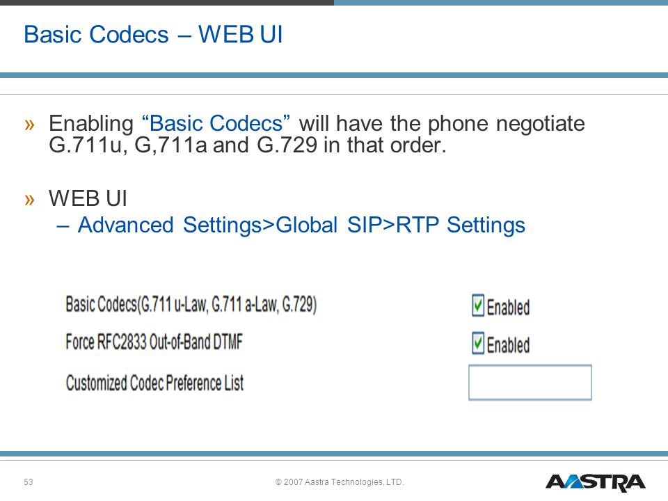 © 2007 Aastra Technologies, LTD.53 Basic Codecs – WEB UI »Enabling Basic Codecs will have the phone negotiate G.711u, G,711a and G.729 in that order.