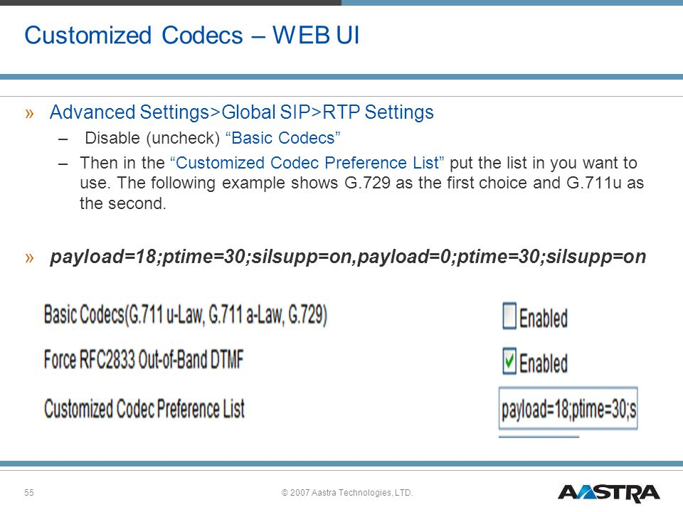 © 2007 Aastra Technologies, LTD.55 Customized Codecs – WEB UI »Advanced Settings>Global SIP>RTP Settings – Disable (uncheck) Basic Codecs –Then in the Customized Codec Preference List put the list in you want to use.