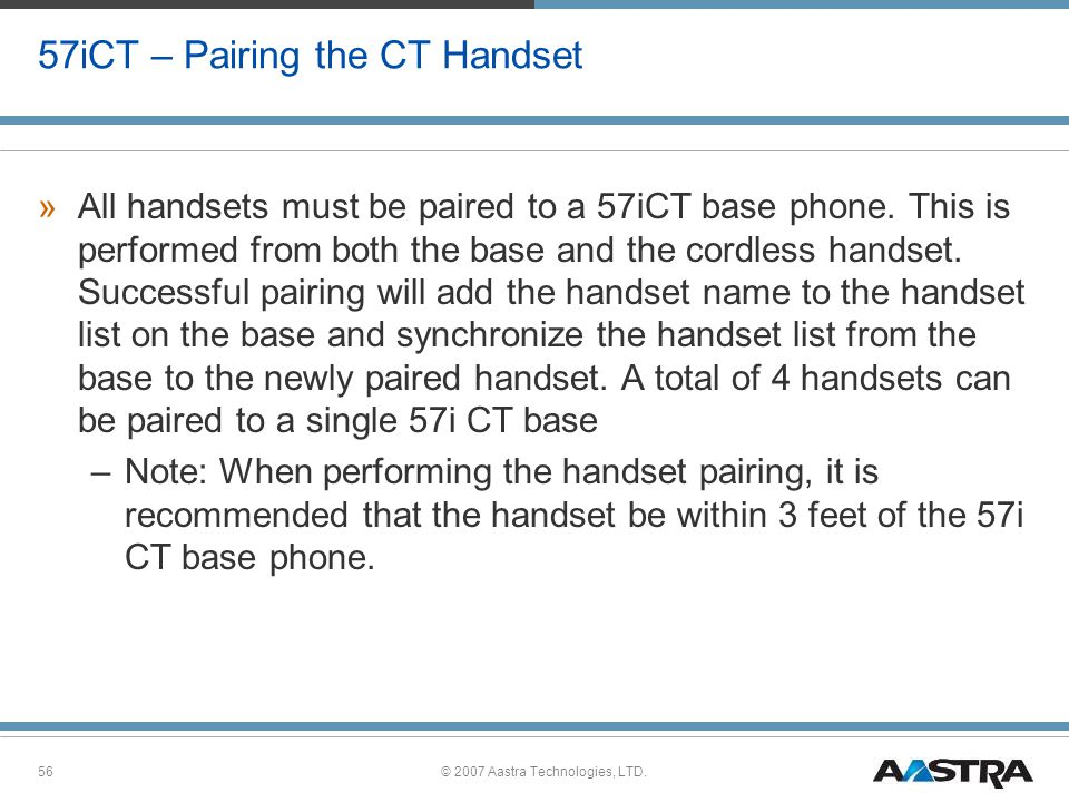 © 2007 Aastra Technologies, LTD.56 57iCT – Pairing the CT Handset »All handsets must be paired to a 57iCT base phone.