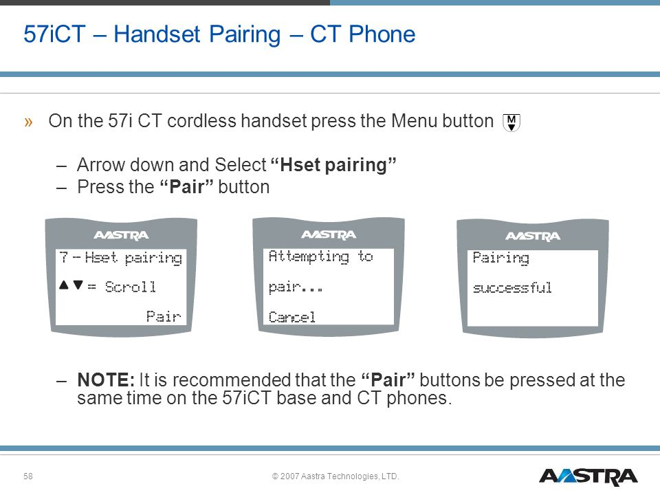 © 2007 Aastra Technologies, LTD.58 57iCT – Handset Pairing – CT Phone »On the 57i CT cordless handset press the Menu button –Arrow down and Select Hset pairing –Press the Pair button –NOTE: It is recommended that the Pair buttons be pressed at the same time on the 57iCT base and CT phones.