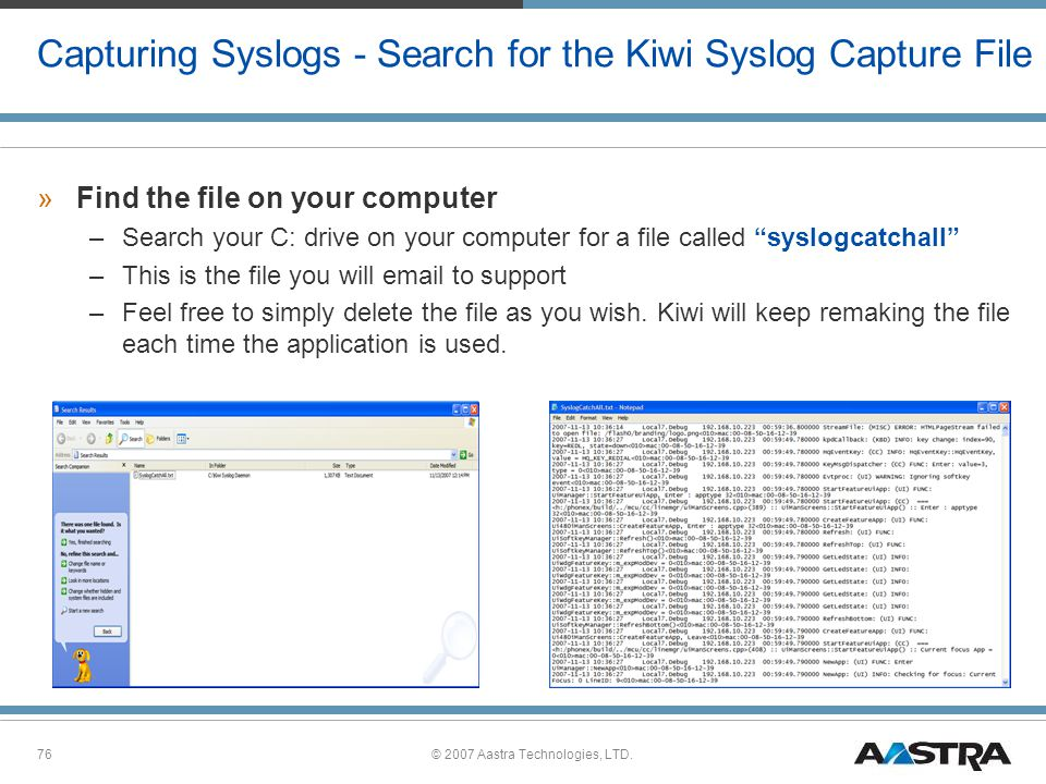 © 2007 Aastra Technologies, LTD.76 Capturing Syslogs - Search for the Kiwi Syslog Capture File »Find the file on your computer –Search your C: drive on your computer for a file called syslogcatchall –This is the file you will email to support –Feel free to simply delete the file as you wish.