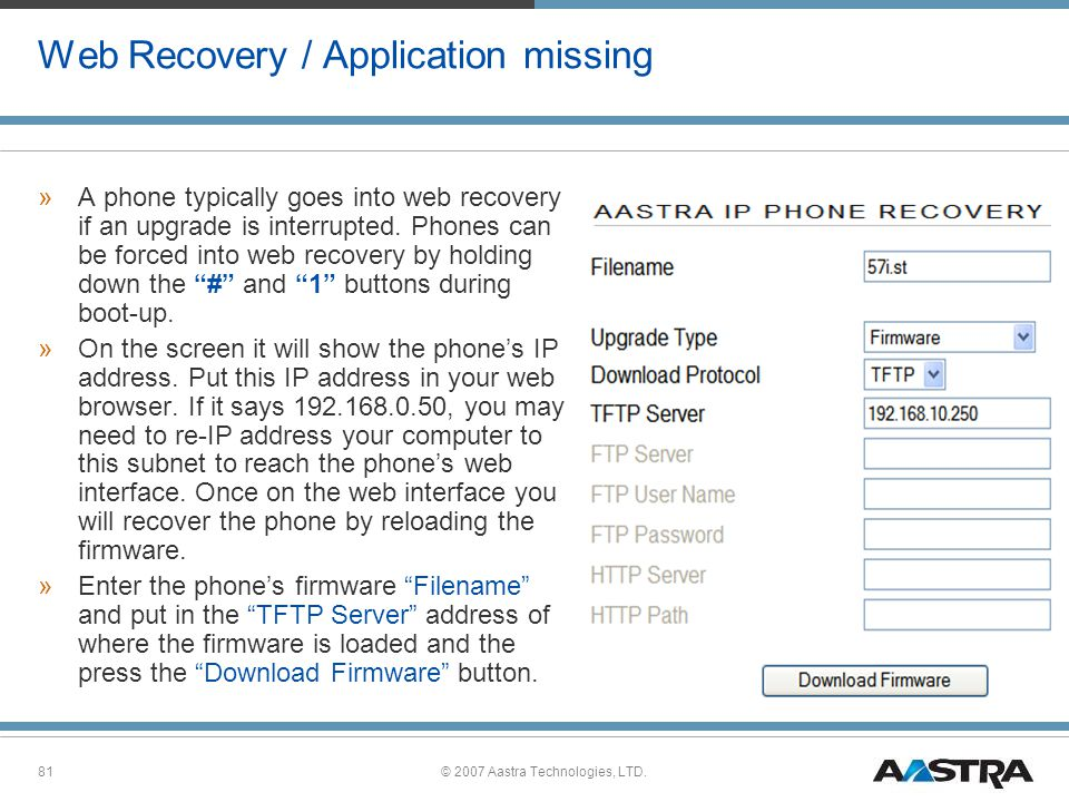 © 2007 Aastra Technologies, LTD.81 Web Recovery / Application missing »A phone typically goes into web recovery if an upgrade is interrupted.