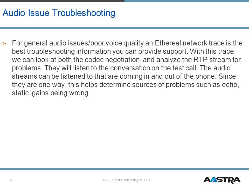 © 2007 Aastra Technologies, LTD.84 Audio Issue Troubleshooting »For general audio issues/poor voice quality an Ethereal network trace is the best troubleshooting information you can provide support.