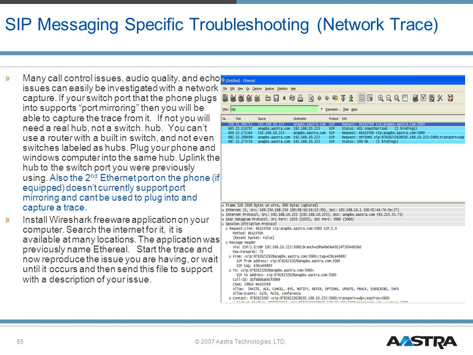 © 2007 Aastra Technologies, LTD.85 SIP Messaging Specific Troubleshooting (Network Trace) »Many call control issues, audio quality, and echo issues can easily be investigated with a network capture.