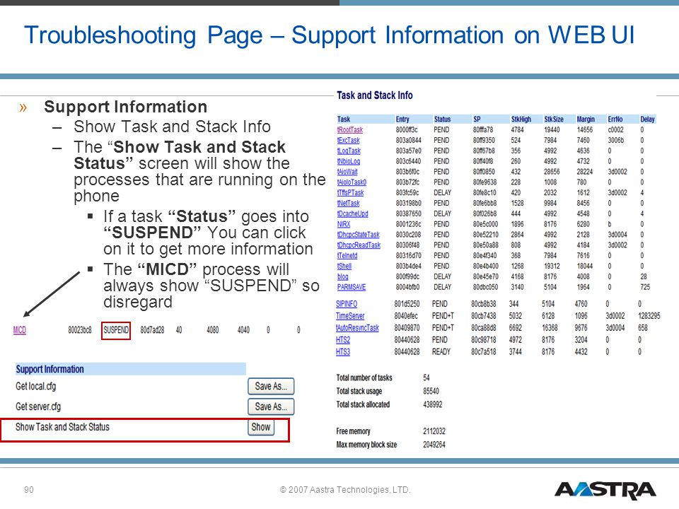 © 2007 Aastra Technologies, LTD.90 Troubleshooting Page – Support Information on WEB UI »Support Information –Show Task and Stack Info –The Show Task and Stack Status screen will show the processes that are running on the phone  If a task Status goes into SUSPEND You can click on it to get more information  The MICD process will always show SUSPEND so disregard