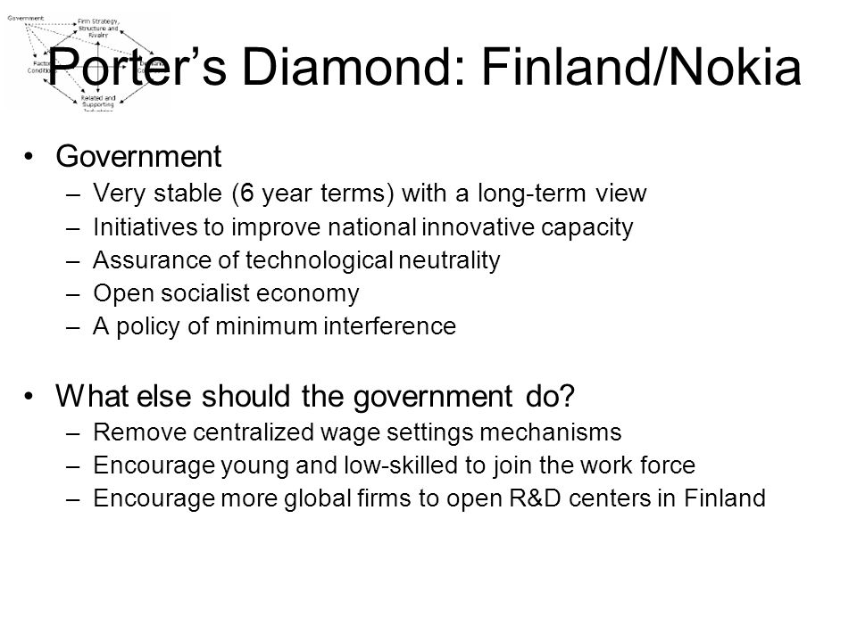 Economic Transformation in Finland Early 1990s Crisis –Berlin wall fell -> dried up Finnish exports overnight –Severe economic crisis (GDP fell, high unemployment) –Finland was forced to float its currency Mid 1990s turn-around –Lowered taxes –Government expenditures cut-back –High interest rates –Devoted resources to R&D, competitiveness and innovations –Expanded the capacity of higher education –Liberalized and opened local markets The emergence of Finland as a telecom powerhouse –Traditional expertise (army) and traditionally not monopolized –NMT and the Nordic Region (Finland was always too small a market) –Finnish characters –Telecommunication cluster