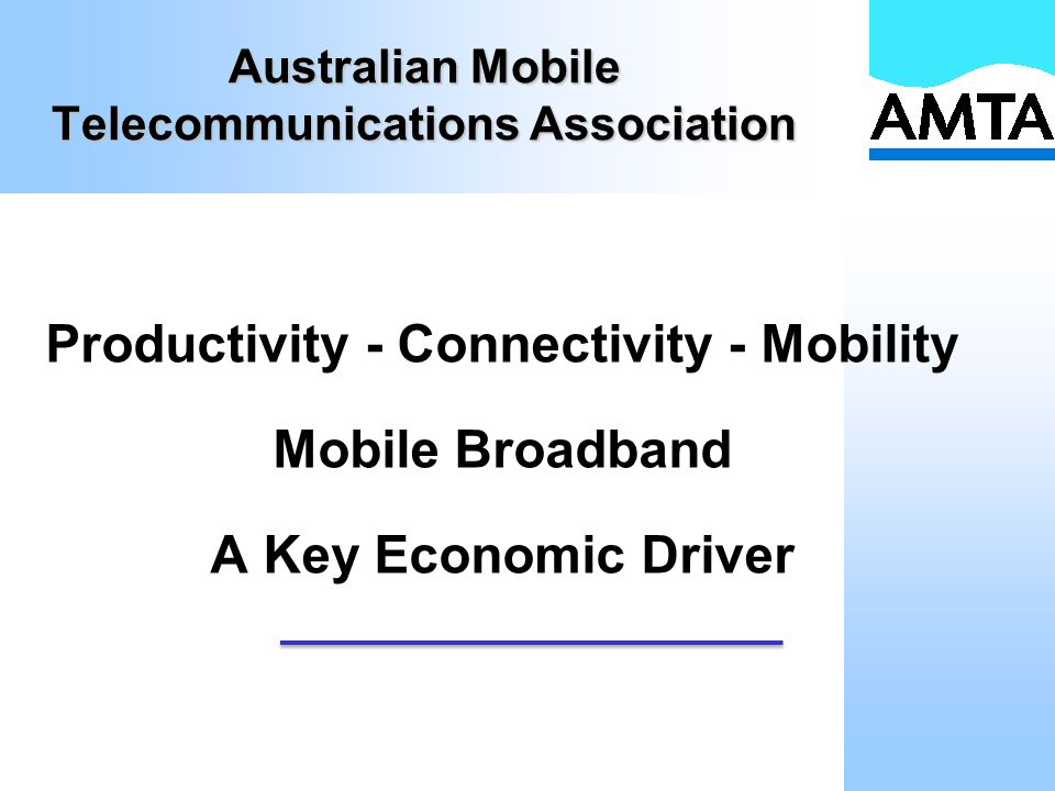 Australian Mobile Telecommunications Association Productivity - Connectivity - Mobility Mobile Broadband A Key Economic Driver