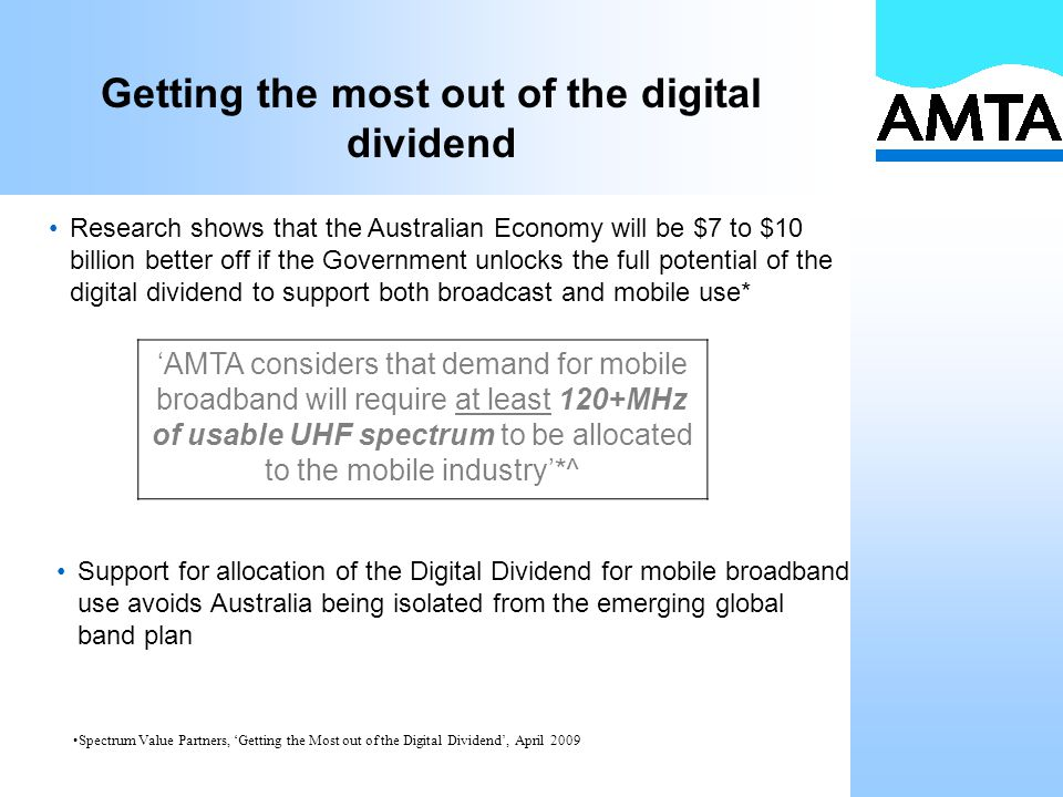 Getting the most out of the digital dividend Research shows that the Australian Economy will be $7 to $10 billion better off if the Government unlocks the full potential of the digital dividend to support both broadcast and mobile use* Spectrum Value Partners, 'Getting the Most out of the Digital Dividend', April 2009 'AMTA considers that demand for mobile broadband will require at least 120+MHz of usable UHF spectrum to be allocated to the mobile industry'*^ Support for allocation of the Digital Dividend for mobile broadband use avoids Australia being isolated from the emerging global band plan