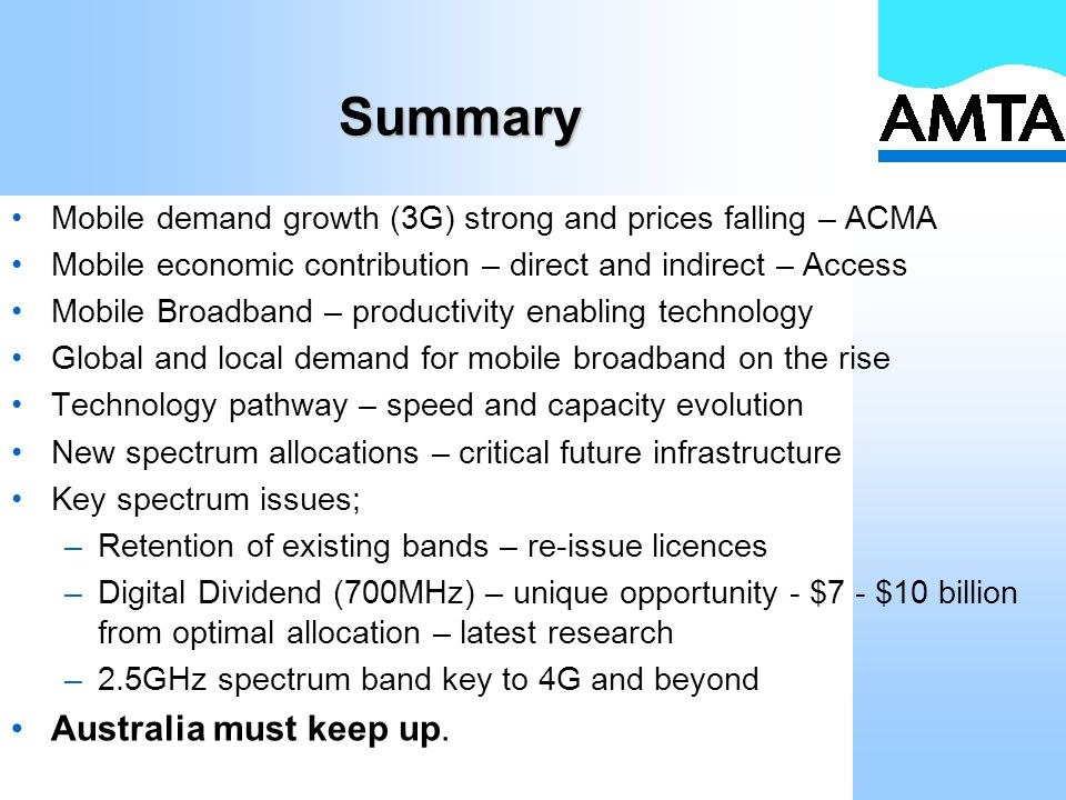Summary Mobile demand growth (3G) strong and prices falling – ACMA Mobile economic contribution – direct and indirect – Access Mobile Broadband – productivity enabling technology Global and local demand for mobile broadband on the rise Technology pathway – speed and capacity evolution New spectrum allocations – critical future infrastructure Key spectrum issues; –Retention of existing bands – re-issue licences –Digital Dividend (700MHz) – unique opportunity - $7 - $10 billion from optimal allocation – latest research –2.5GHz spectrum band key to 4G and beyond Australia must keep up.