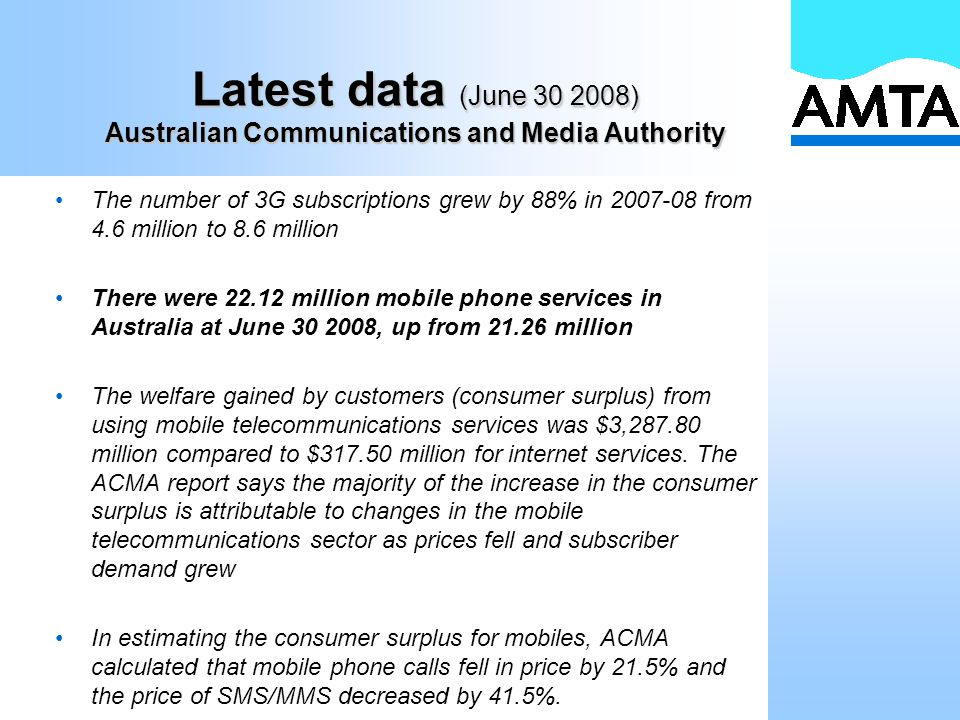 Latest data (June 30 2008) Australian Communications and Media Authority The number of 3G subscriptions grew by 88% in 2007-08 from 4.6 million to 8.6 million There were 22.12 million mobile phone services in Australia at June 30 2008, up from 21.26 million The welfare gained by customers (consumer surplus) from using mobile telecommunications services was $3,287.80 million compared to $317.50 million for internet services.