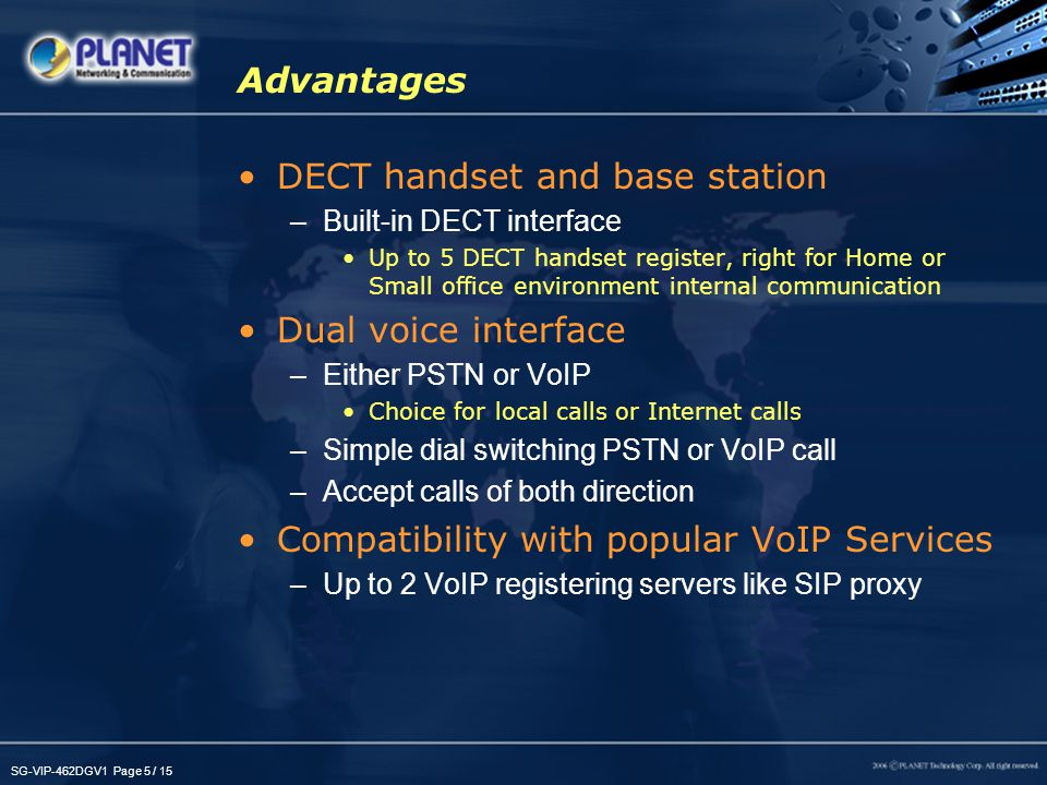 SG-VIP-462DGV1 Page 6 / 15 Key Features - Hardware PSTN –PSTN port for local phone system –For home users, VIP-462DG is a standard DECT phone that can direct replace the existing telephone in the home WAN / NAT Router –A native NAT firewall router, the VIP-462DG can be the home router that help to connect to the Internet with one IP from ISP WLAN –IEEE 802.11b/802.11g compatible, provides wireless Internet sharing capabilities LAN –4 10/100Base-TX interface for flexible connection either to PC or switch InterComm –Intercomm button for registered DECT handset search DECT handset(s) –Up to 5 DECT register support –Long talking hours and up to 50 meters indoor talking distances